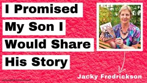Jacky Fredrickson - I Promised My Son I Would Share His Story