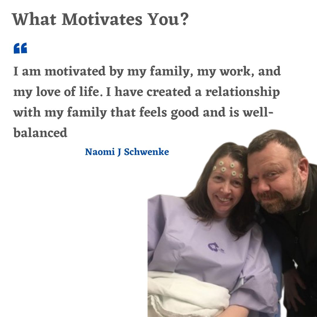 I am motivated by my family, my work, and my love of life I have created a relationship with my family that feels good and is well balanced